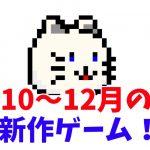 [11/15更新] 2018年10月・11月・12月の新作ゲーム発売スケジュールまとめ【目指せ、脱積みゲー生活!】