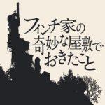【PSPlus】PS4『フィンチ家の奇妙な屋敷でおきたこと』トロフィー攻略